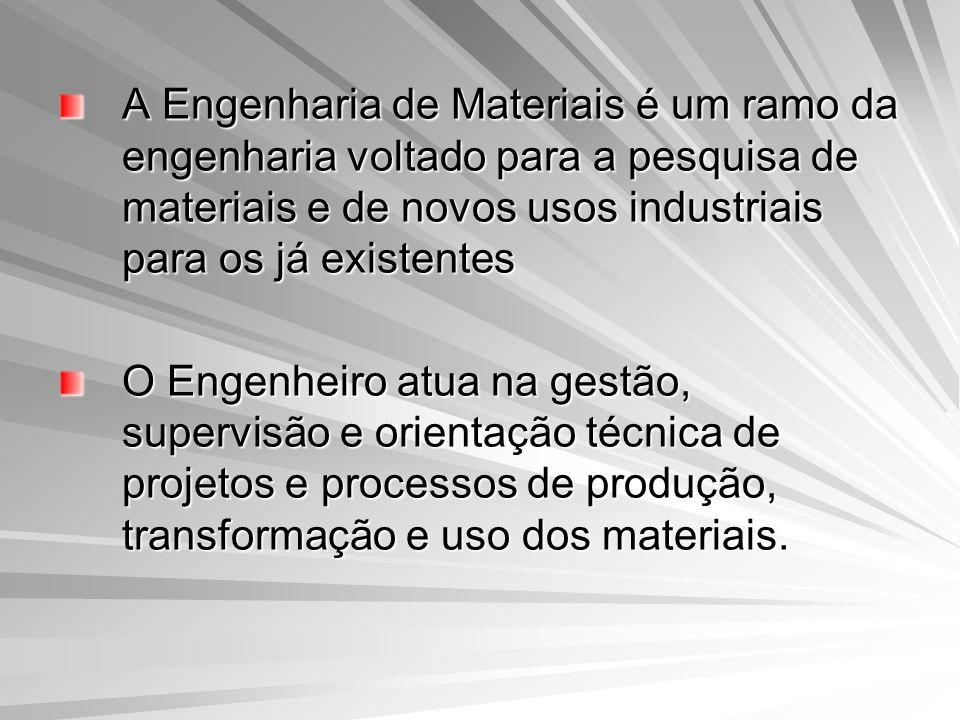 A Engenharia de Materiais é um ramo da engenharia voltado para a pesquisa de materiais e de novos usos industriais para os já existentes