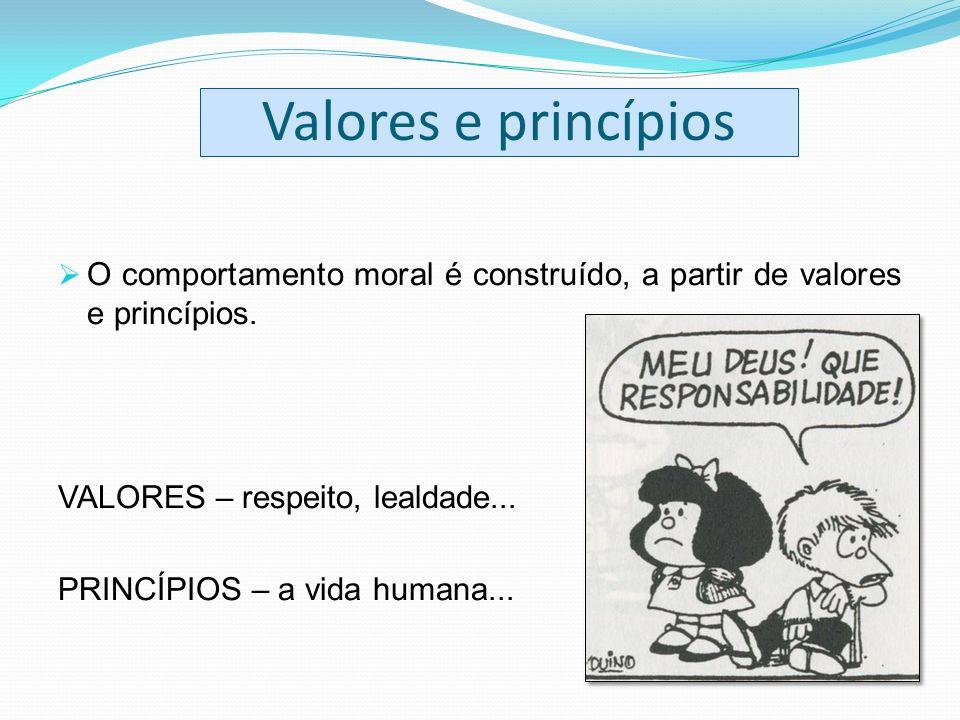 Valores e princípios O comportamento moral é construído, a partir de valores e princípios. VALORES – respeito, lealdade...