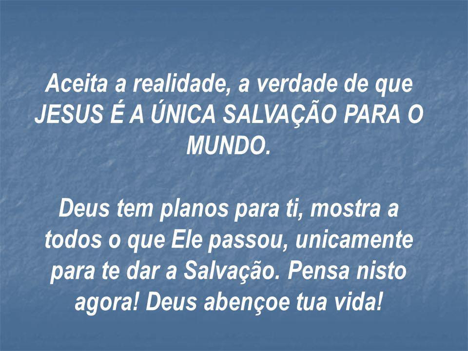 Aceita a realidade, a verdade de que JESUS É A ÚNICA SALVAÇÃO PARA O MUNDO.