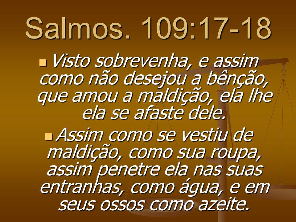 Salmos. 109:17-18 Visto sobrevenha, e assim como não desejou a bênção, que amou a maldição, ela lhe ela se afaste dele.