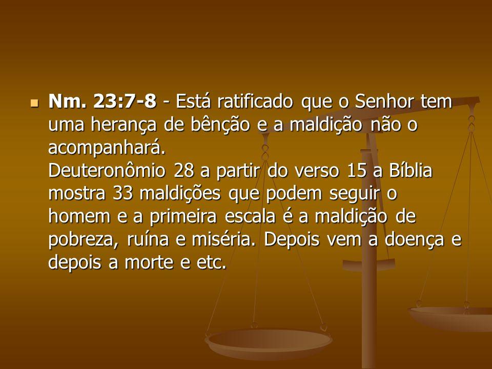 Nm. 23:7-8 - Está ratificado que o Senhor tem uma herança de bênção e a maldição não o acompanhará.