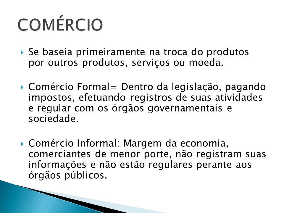 COMÉRCIO Se baseia primeiramente na troca do produtos por outros produtos, serviços ou moeda.