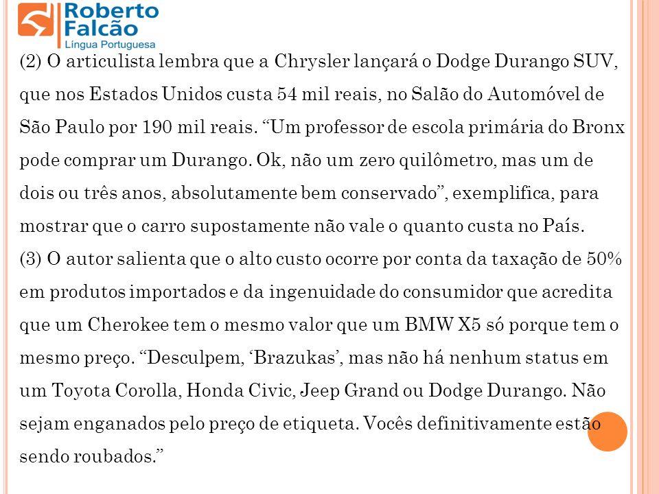 (2) O articulista lembra que a Chrysler lançará o Dodge Durango SUV, que nos Estados Unidos custa 54 mil reais, no Salão do Automóvel de São Paulo por 190 mil reais. Um professor de escola primária do Bronx pode comprar um Durango. Ok, não um zero quilômetro, mas um de dois ou três anos, absolutamente bem conservado , exemplifica, para mostrar que o carro supostamente não vale o quanto custa no País.
