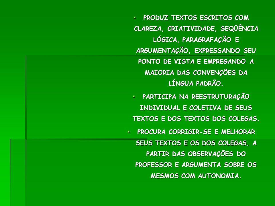 PRODUZ TEXTOS ESCRITOS COM CLAREZA, CRIATIVIDADE, SEQÜÊNCIA LÓGICA, PARAGRAFAÇÃO E ARGUMENTAÇÃO, EXPRESSANDO SEU PONTO DE VISTA E EMPREGANDO A MAIORIA DAS CONVENÇÕES DA LÍNGUA PADRÃO.