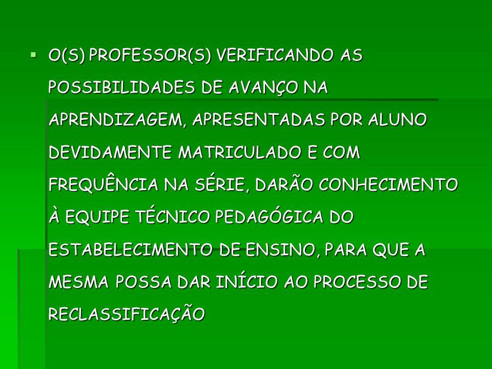 O(S) PROFESSOR(S) VERIFICANDO AS POSSIBILIDADES DE AVANÇO NA APRENDIZAGEM, APRESENTADAS POR ALUNO DEVIDAMENTE MATRICULADO E COM FREQUÊNCIA NA SÉRIE, DARÃO CONHECIMENTO À EQUIPE TÉCNICO PEDAGÓGICA DO ESTABELECIMENTO DE ENSINO, PARA QUE A MESMA POSSA DAR INÍCIO AO PROCESSO DE RECLASSIFICAÇÃO
