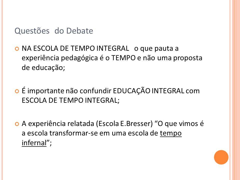 Questões do Debate NA ESCOLA DE TEMPO INTEGRAL o que pauta a experiência pedagógica é o TEMPO e não uma proposta de educação;