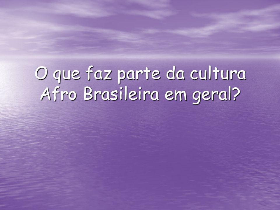 O que faz parte da cultura Afro Brasileira em geral