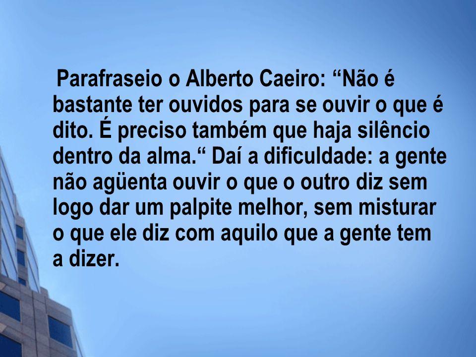 Parafraseio o Alberto Caeiro: Não é bastante ter ouvidos para se ouvir o que é dito.