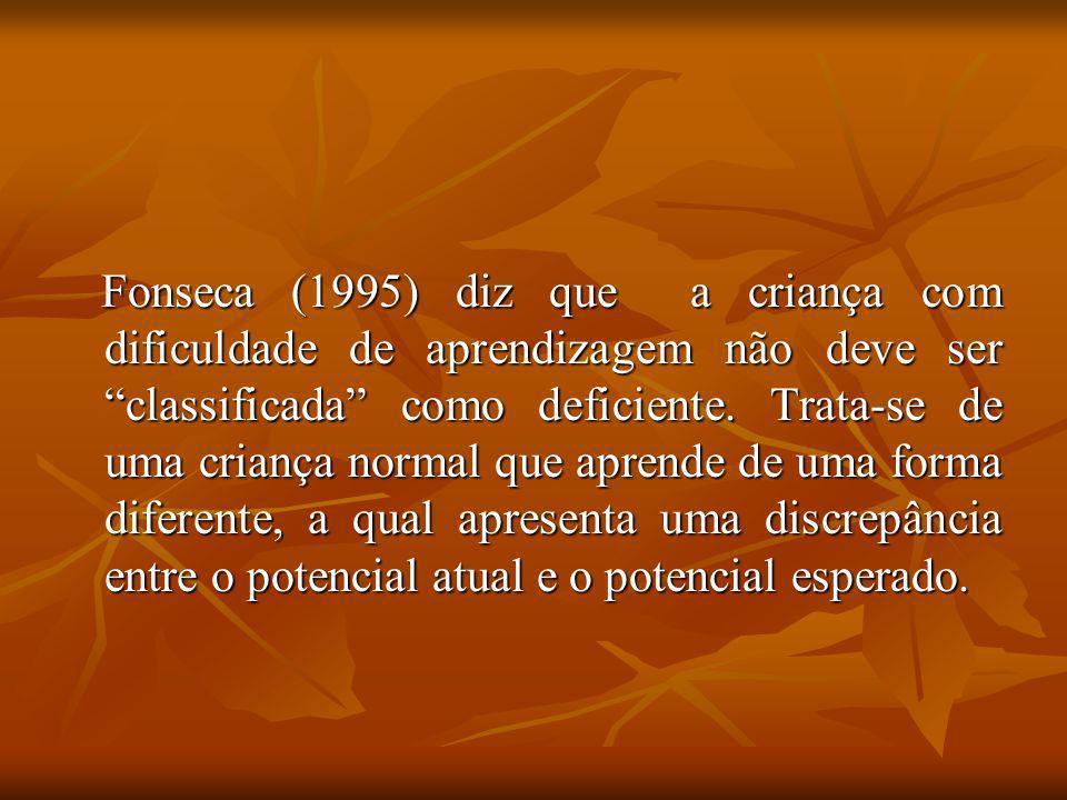 Fonseca (1995) diz que a criança com dificuldade de aprendizagem não deve ser classificada como deficiente.
