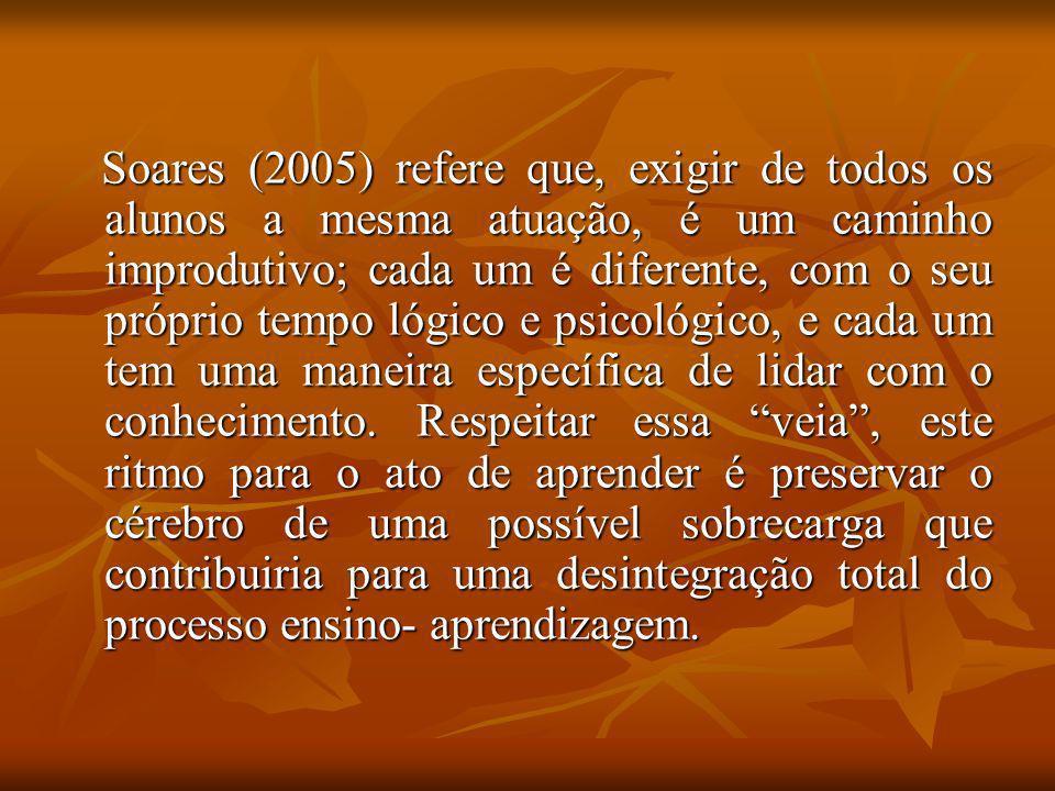 Soares (2005) refere que, exigir de todos os alunos a mesma atuação, é um caminho improdutivo; cada um é diferente, com o seu próprio tempo lógico e psicológico, e cada um tem uma maneira específica de lidar com o conhecimento.