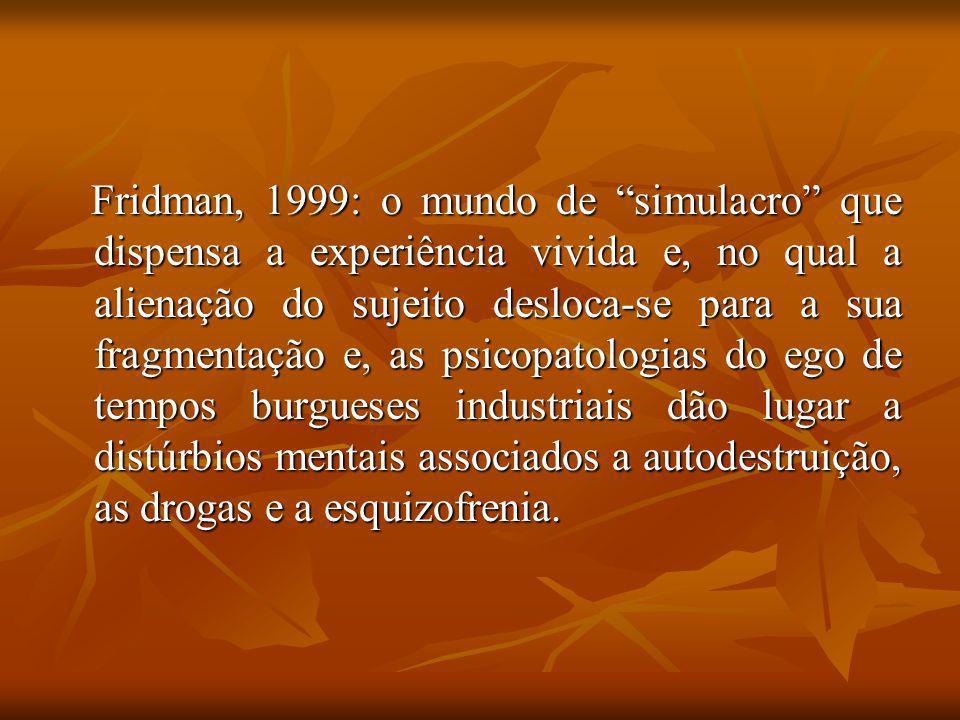 Fridman, 1999: o mundo de simulacro que dispensa a experiência vivida e, no qual a alienação do sujeito desloca-se para a sua fragmentação e, as psicopatologias do ego de tempos burgueses industriais dão lugar a distúrbios mentais associados a autodestruição, as drogas e a esquizofrenia.