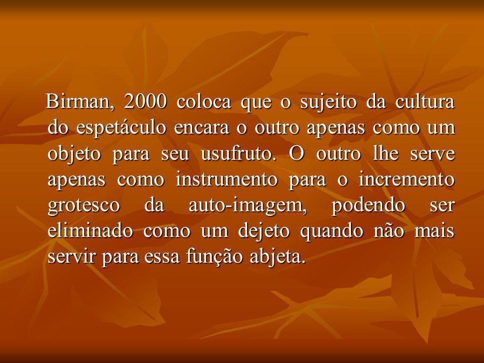 Birman, 2000 coloca que o sujeito da cultura do espetáculo encara o outro apenas como um objeto para seu usufruto.