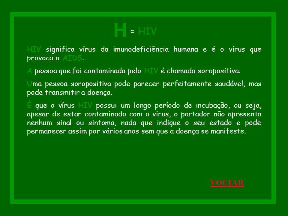 H = HIV. HIV significa vírus da imunodeficiência humana e é o vírus que provoca a AIDS.