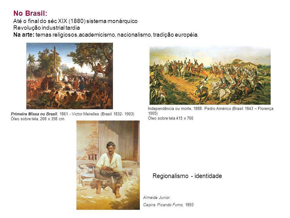 No Brasil: Até o final do séc XIX (1880) sistema monárquico Revolução industrial tardia Na arte: temas religiosos,academicismo, nacionalismo, tradição européia.