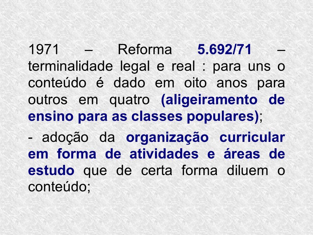 1971 – Reforma 5.692/71 – terminalidade legal e real : para uns o conteúdo é dado em oito anos para outros em quatro (aligeiramento de ensino para as classes populares);