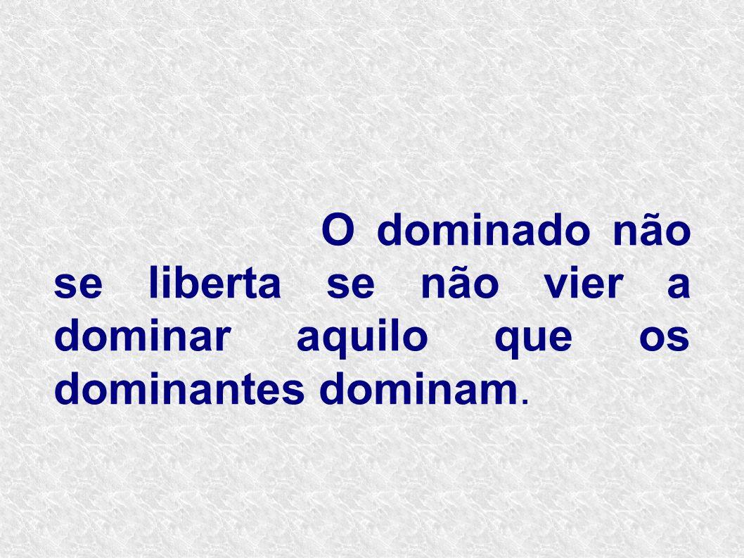 O dominado não se liberta se não vier a dominar aquilo que os dominantes dominam.