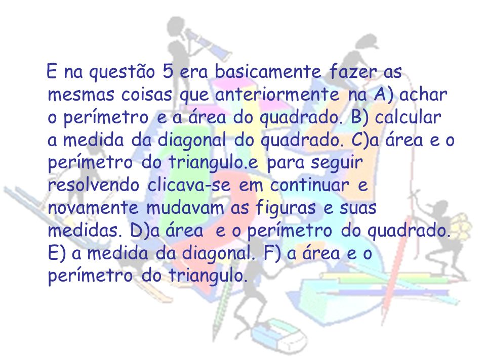 E na questão 5 era basicamente fazer as mesmas coisas que anteriormente na A) achar o perímetro e a área do quadrado.