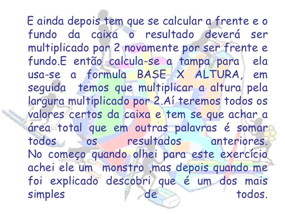 E ainda depois tem que se calcular a frente e o fundo da caixa o resultado deverá ser multiplicado por 2 novamente por ser frente e fundo.E então calcula-se a tampa para ela usa-se a formula BASE X ALTURA, em seguida temos que multiplicar a altura pela largura multiplicado por 2.Aí teremos todos os valores certos da caixa e tem se que achar a área total que em outras palavras é somar todos os resultados anteriores.