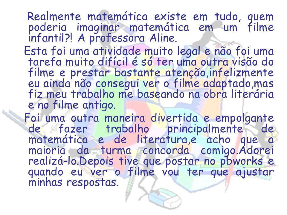 Realmente matemática existe em tudo, quem poderia imaginar matemática em um filme infantil ! A professora Aline.