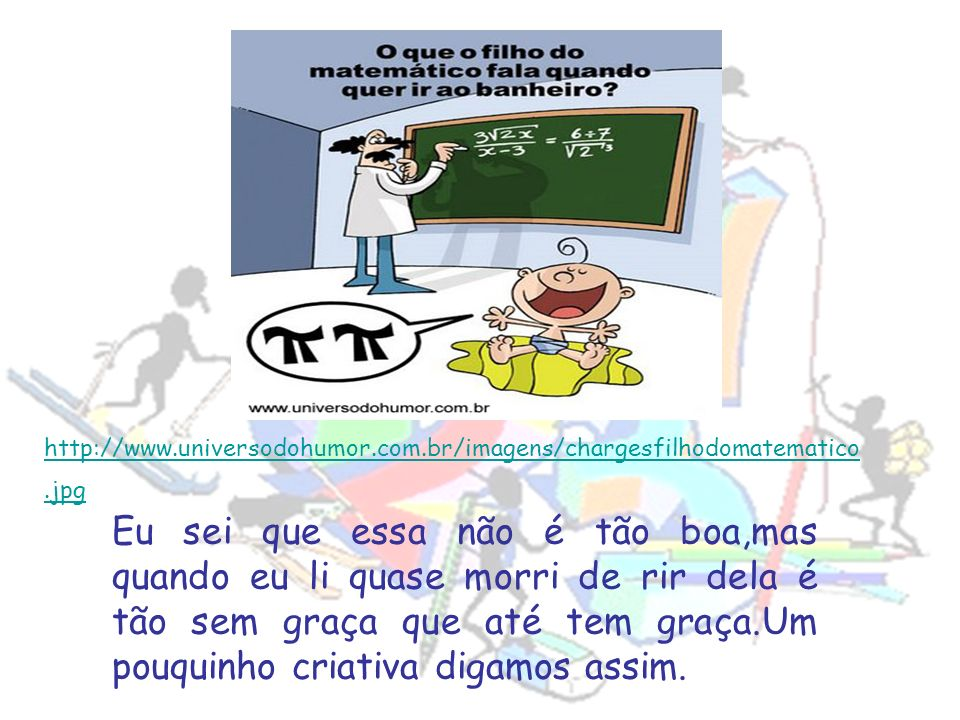 http://www. universodohumor. com. br/imagens/chargesfilhodomatematico