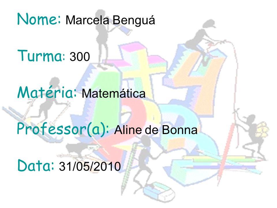 Nome: Marcela Benguá Turma: 300 Matéria: Matemática Professor(a): Aline de Bonna Data: 31/05/2010