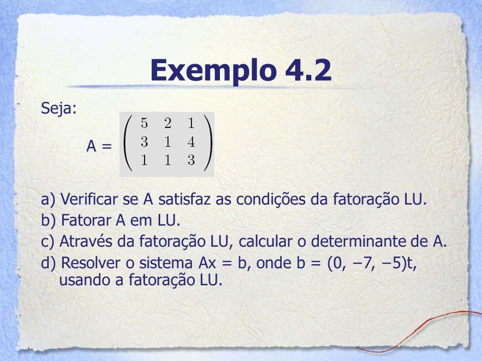 Exemplo 4.2 Seja: A = a) Verificar se A satisfaz as condições da fatoração LU. b) Fatorar A em LU.