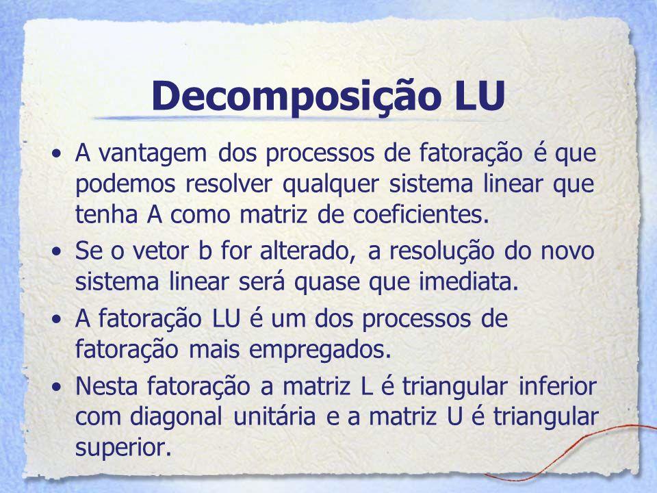 Decomposição LU A vantagem dos processos de fatoração é que podemos resolver qualquer sistema linear que tenha A como matriz de coeficientes.