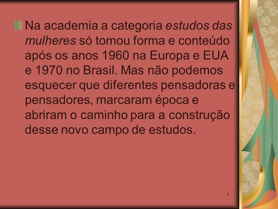 Na academia a categoria estudos das mulheres só tomou forma e conteúdo após os anos 1960 na Europa e EUA e 1970 no Brasil.