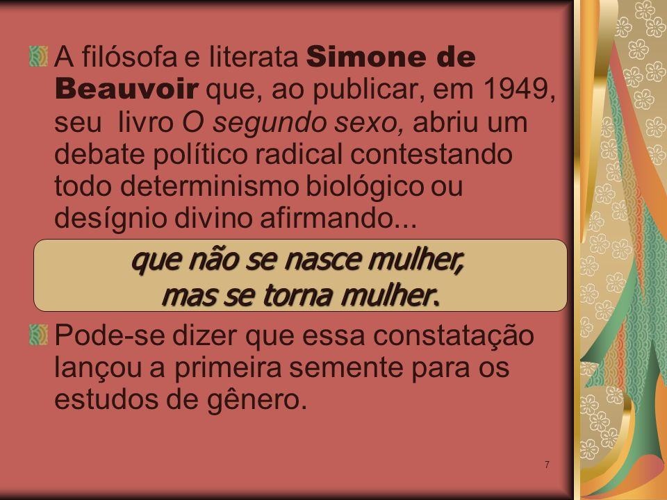 A filósofa e literata Simone de Beauvoir que, ao publicar, em 1949, seu livro O segundo sexo, abriu um debate político radical contestando todo determinismo biológico ou desígnio divino afirmando...