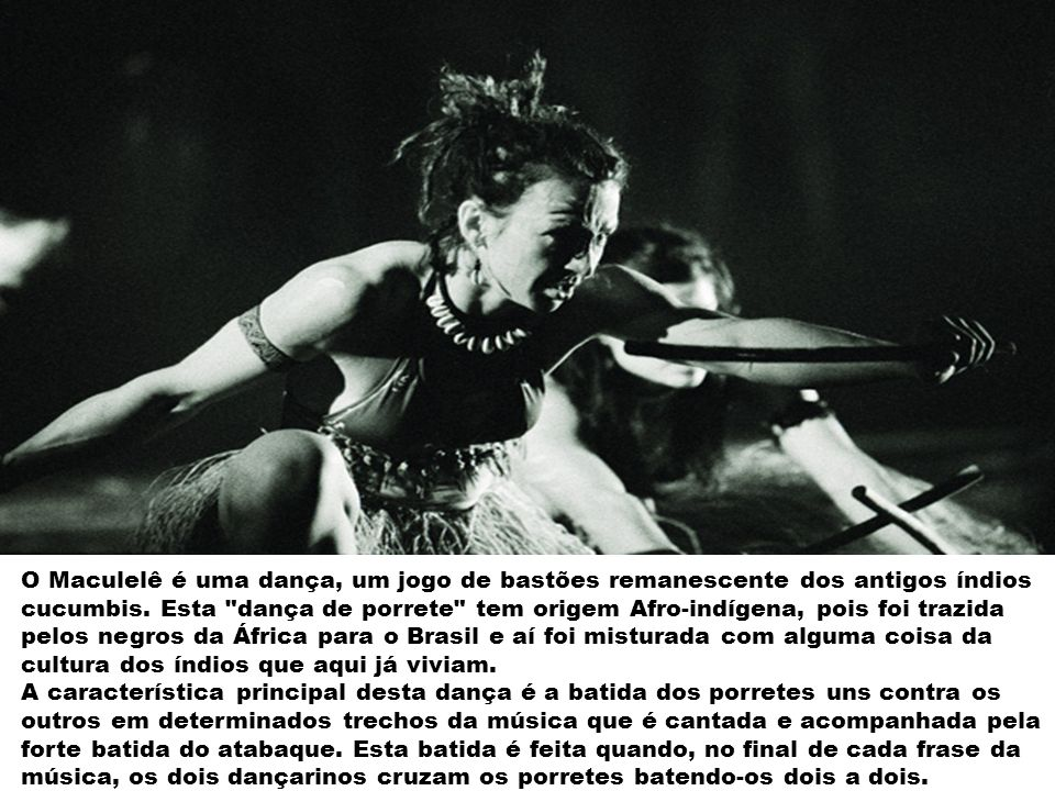 O Maculelê é uma dança, um jogo de bastões remanescente dos antigos índios cucumbis.