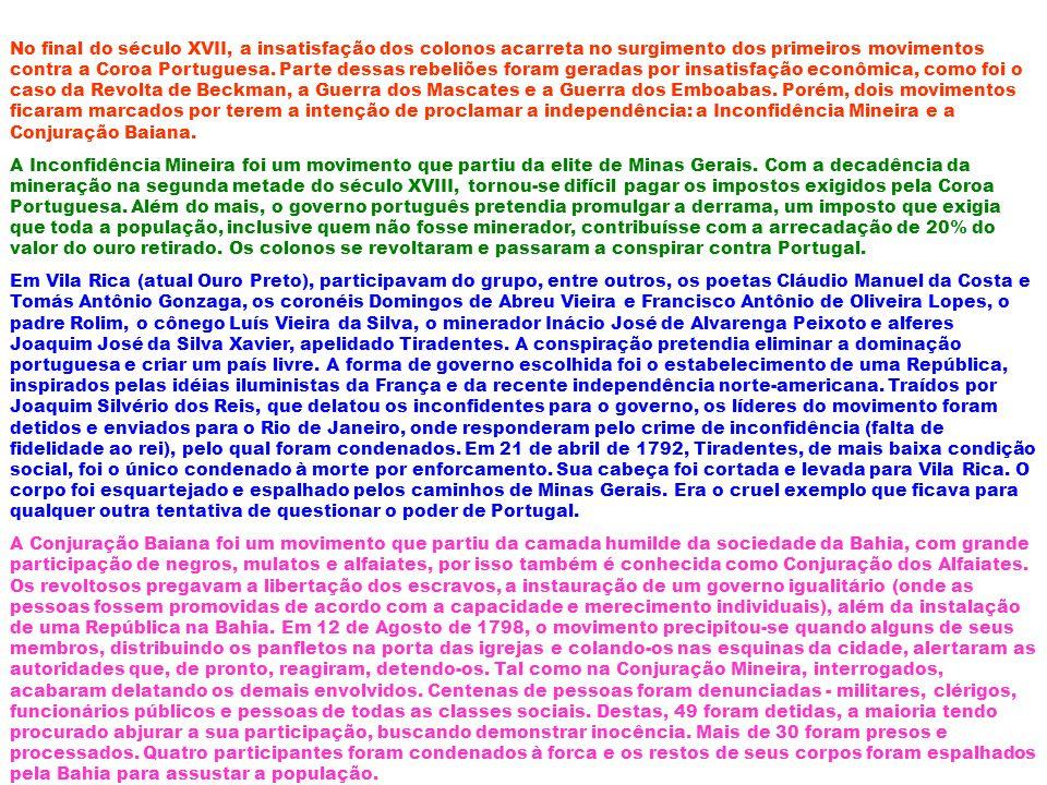 No final do século XVII, a insatisfação dos colonos acarreta no surgimento dos primeiros movimentos contra a Coroa Portuguesa. Parte dessas rebeliões foram geradas por insatisfação econômica, como foi o caso da Revolta de Beckman, a Guerra dos Mascates e a Guerra dos Emboabas. Porém, dois movimentos ficaram marcados por terem a intenção de proclamar a independência: a Inconfidência Mineira e a Conjuração Baiana.