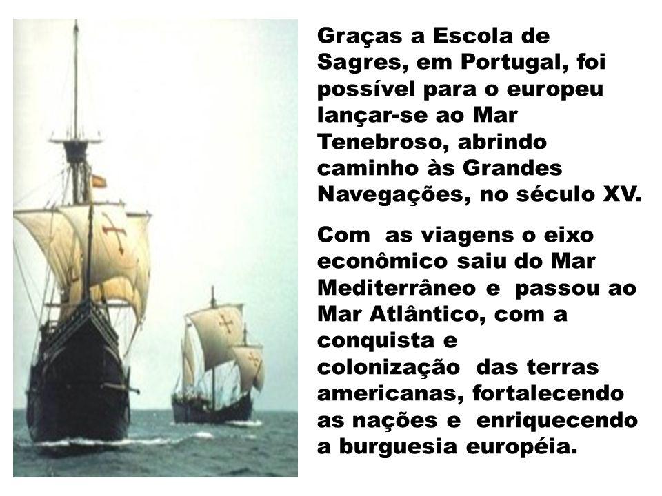 Graças a Escola de Sagres, em Portugal, foi possível para o europeu lançar-se ao Mar Tenebroso, abrindo caminho às Grandes Navegações, no século XV.