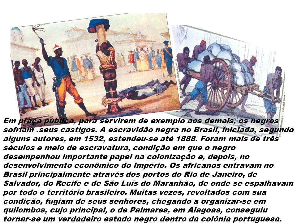 Em praça pública, para servirem de exemplo aos demais, os negros sofriam .seus castigos.