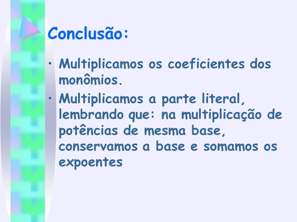 Conclusão: Multiplicamos os coeficientes dos monômios.