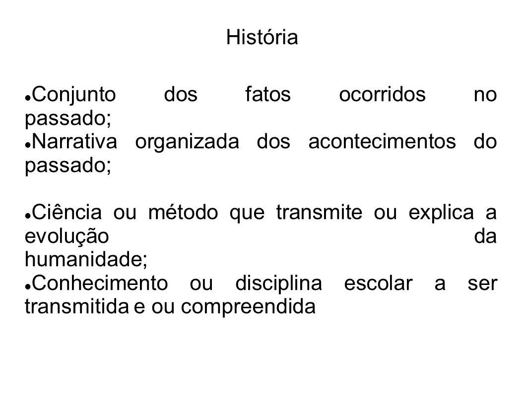 História Conjunto dos fatos ocorridos no passado; Narrativa organizada dos acontecimentos do passado;