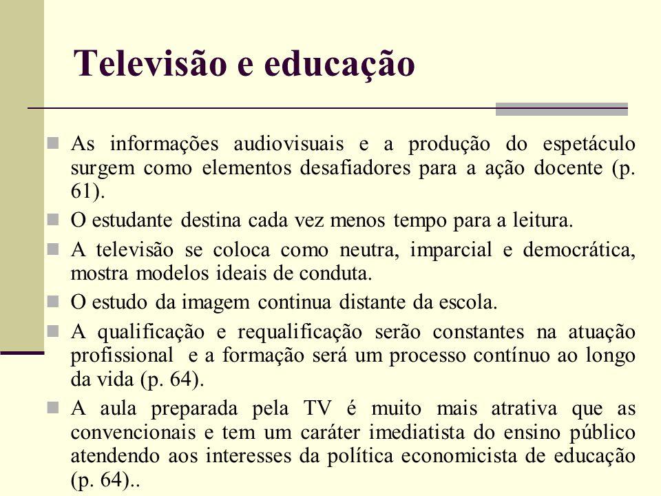 Televisão e educação As informações audiovisuais e a produção do espetáculo surgem como elementos desafiadores para a ação docente (p. 61).