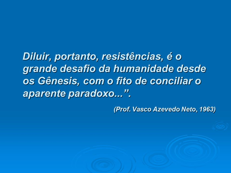 Diluir, portanto, resistências, é o grande desafio da humanidade desde os Gênesis, com o fito de conciliar o aparente paradoxo... .