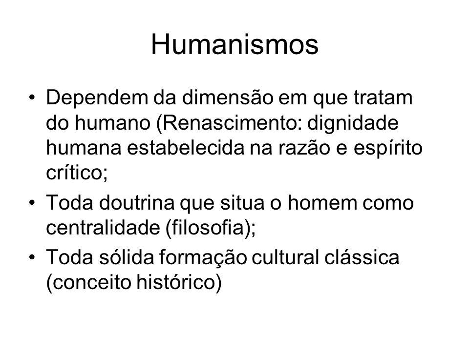 Humanismos Dependem da dimensão em que tratam do humano (Renascimento: dignidade humana estabelecida na razão e espírito crítico;