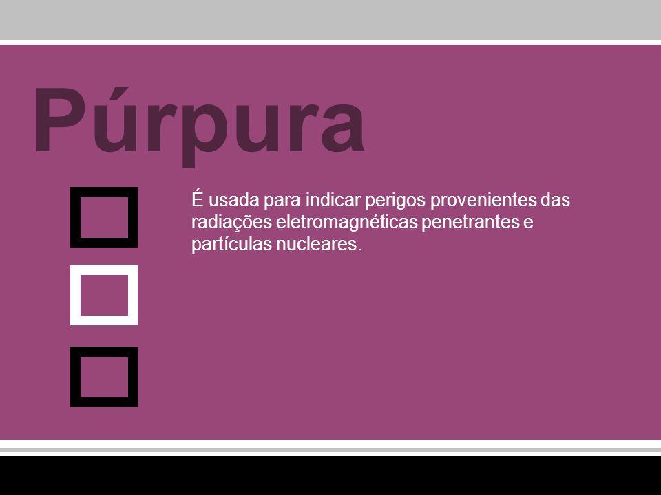 PúrpuraÉ usada para indicar perigos provenientes das radiações eletromagnéticas penetrantes e partículas nucleares.