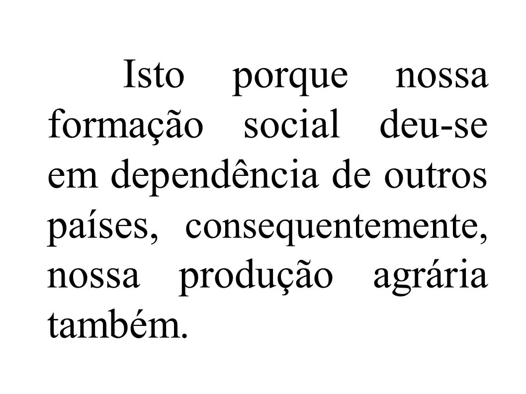 Isto porque nossa formação social deu-se em dependência de outros países, consequentemente, nossa produção agrária também.