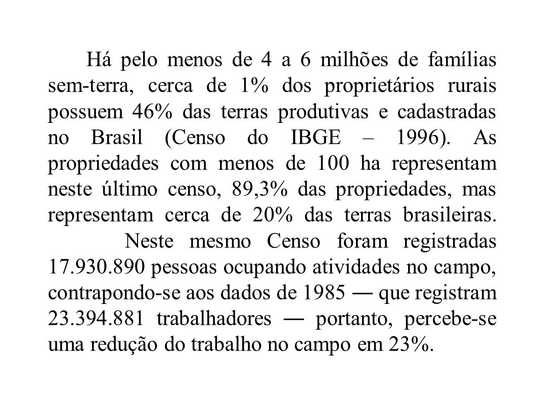 Há pelo menos de 4 a 6 milhões de famílias sem-terra, cerca de 1% dos proprietários rurais possuem 46% das terras produtivas e cadastradas no Brasil (Censo do IBGE – 1996).