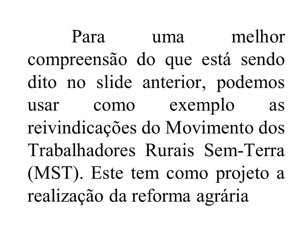 Para uma melhor compreensão do que está sendo dito no slide anterior, podemos usar como exemplo as reivindicações do Movimento dos Trabalhadores Rurais Sem-Terra (MST).
