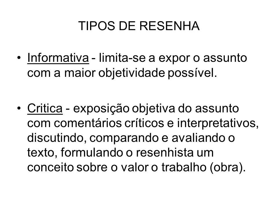 TIPOS DE RESENHA Informativa - limita-se a expor o assunto com a maior objetividade possível.