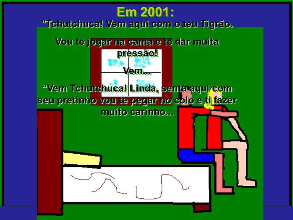 Em 2001: Tchutchuca! Vem aqui com o teu Tigrão.