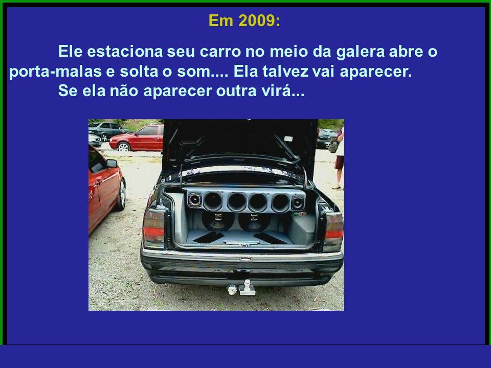 Em 2009: Ele estaciona seu carro no meio da galera abre o. porta-malas e solta o som.... Ela talvez vai aparecer.