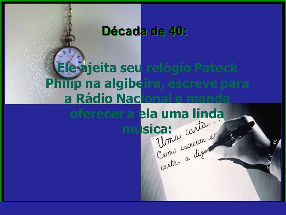 Década de 40:Ele ajeita seu relógio Pateck Philip na algibeira, escreve para a Rádio Nacional e manda oferecer a ela uma linda musica:
