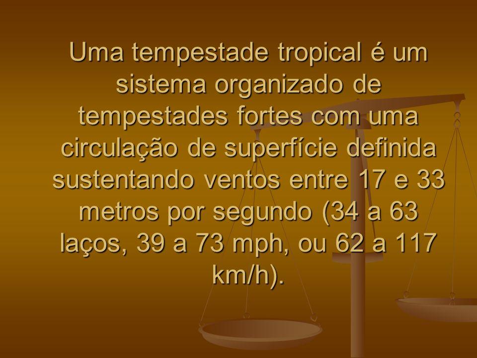 Uma tempestade tropical é um sistema organizado de tempestades fortes com uma circulação de superfície definida sustentando ventos entre 17 e 33 metros por segundo (34 a 63 laços, 39 a 73 mph, ou 62 a 117 km/h).