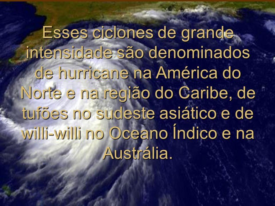 Esses ciclones de grande intensidade são denominados de hurricane na América do Norte e na região do Caribe, de tufões no sudeste asiático e de willi-willi no Oceano Índico e na Austrália.