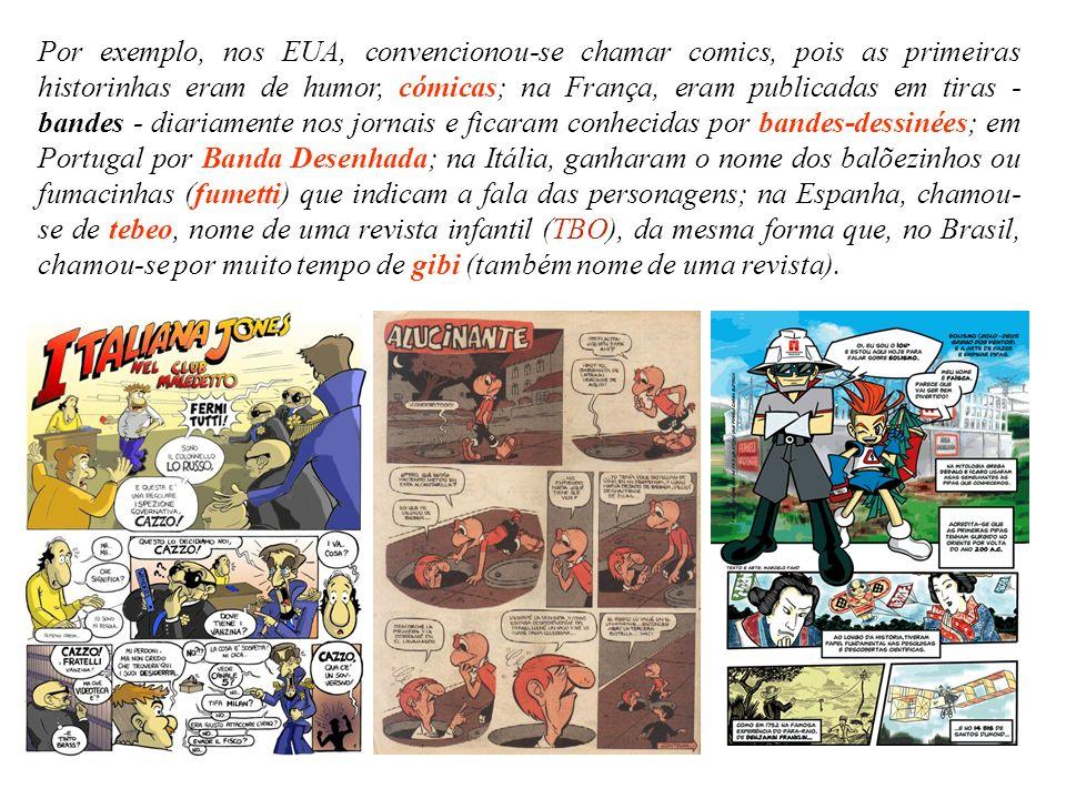 Por exemplo, nos EUA, convencionou-se chamar comics, pois as primeiras historinhas eram de humor, cómicas; na França, eram publicadas em tiras - bandes - diariamente nos jornais e ficaram conhecidas por bandes-dessinées; em Portugal por Banda Desenhada; na Itália, ganharam o nome dos balõezinhos ou fumacinhas (fumetti) que indicam a fala das personagens; na Espanha, chamou-se de tebeo, nome de uma revista infantil (TBO), da mesma forma que, no Brasil, chamou-se por muito tempo de gibi (também nome de uma revista).