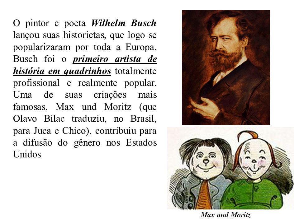 O pintor e poeta Wilhelm Busch lançou suas historietas, que logo se popularizaram por toda a Europa. Busch foi o primeiro artista de história em quadrinhos totalmente profissional e realmente popular. Uma de suas criações mais famosas, Max und Moritz (que Olavo Bilac traduziu, no Brasil, para Juca e Chico), contribuiu para a difusão do gênero nos Estados Unidos